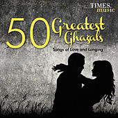 50 Greatest Ghazals - Songs of Love and Longing by Various Artists