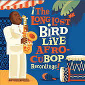 The Long Lost Bird Live Afro-CuBop Recordings by Charlie Parker