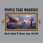People Take Warning! Murder Ballads & Disaster Songs 1913-1938 by Various Artists