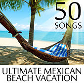 50 Songs for the Ultimate Mexican Beach Vacation - Top Music from Mexico to Relax in the Summer Sun de Various Artists