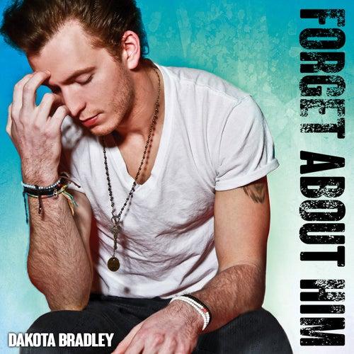 Forget About Him by Dakota Bradley