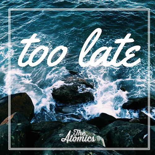 Too Late by The Atomics