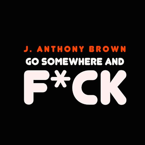 Go Somewhere and Fuck by j anthony brown