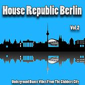 House Republic Berlin, Vol. 2 (Underground Dance Vibes from the Clubbers City) by Various Artists