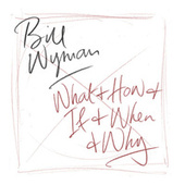 What & How & If & When & Why by Bill Wyman