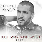 The Way You Were, Part II by Shayne Ward