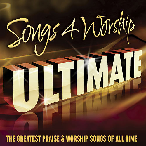 Songs 4 Worship Ultimate (The Greatest Praise & Worship Songs of All Time) by Various Artists