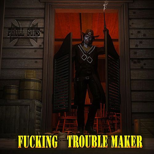 Fucking Trouble Maker von Proll Guns