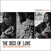 The Seed of Love: Jazz Guitar; Brazilian Style by Robertinho De Paula