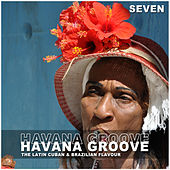 Havana Groove, Vol. 7 - The Latin Cuban & Brazilian Flavour by Various Artists
