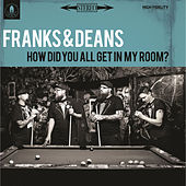 How Did You All Get in My Room? by The Franks