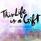 This Life Is a Gift by Hawk Nelson