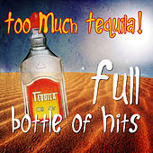 Too Much Tequila - Full Bottle of Hits by Various Artists