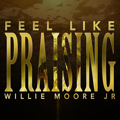 Feel Like Praising by Willie Moore Jr.