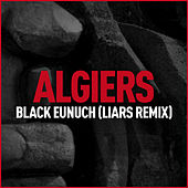 Black Eunuch (Liars Remix) by Algiers