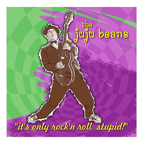 It's Only Rock 'n' Roll, Stupid! by The JuJu Beans