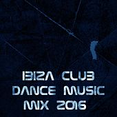 Ibiza Club Dance Music Mix 2016 (Essential Songs for DJ the Best of Dance Music House Lectro Trance Goa Progressive Electro Edm Smash Hits) by Various Artists