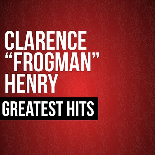 Clarence 'Frogman' Henry Greatest Hits by Clarence 'Frogman' Henry