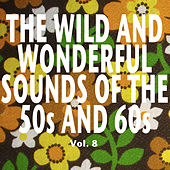The Wild and Wonderful Sounds of the 50s and 60s, Vol. 8 by Various Artists