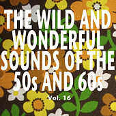 The Wild and Wonderful Sounds of the 50s and 60s, Vol. 16 de Various Artists