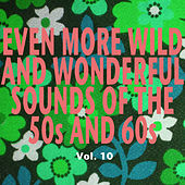 Even More Wild and Wonderful Sounds of the 50s and 60s, Vol. 10 by Various Artists