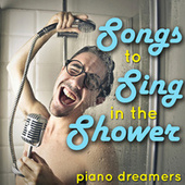 Songs to Sing in the Shower by Piano Dreamers