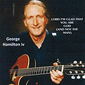 Lord, I'm Glad That You Are God (And Not the Man) de George Hamilton IV