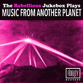 The Rebellious Jukebox Plays Music from Another Planet by Various Artists