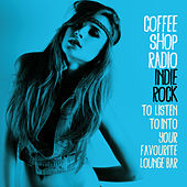 Coffee Shop Radio (Indie Rock to Listen to into Your Favourite Lounge Bar) by Various Artists