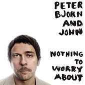 Nothing To Worry About by Peter Bjorn and John