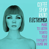Coffee Shop Radio: Electronica (Music to Listen To into Your Favourite Lounge Bar) di Various Artists