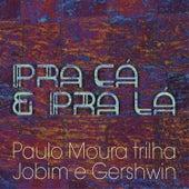 Pra Cá e Pra Lá - Paulo Moura Trilha Jobim e Gershwin de Paulo Moura