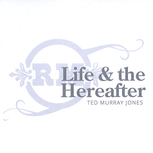 Life and the Hereafter by Ted Murray Jones