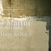 You (Just Have to Say) by J. Martin