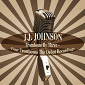 Trombone by Three / Four Trombones the Debut Recordings by J.J. Johnson