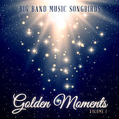 Big Band Music Songbirds: Golden Moments, Vol. 1 by Various Artists
