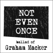 Not Even Once (Ballad of Graham Macker) by Tyler Barham