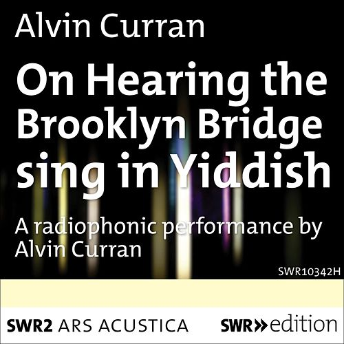 Curran: On Hearing the Brooklyn Bridge Sing in Yiddish (Live) by Alvin Curran