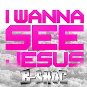 I Wanna See Jesus by B-Shoc