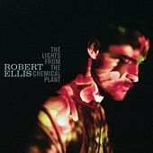 The Lights From The Chemical Plant (Deluxe Edition) by Robert Ellis