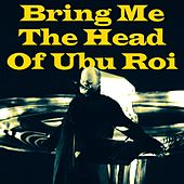 Bring Me The Head Of Ubu Roi de Pere Ubu