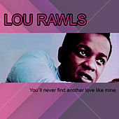 You´ll never find another love like mine by Lou Rawls