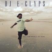 Tell The World I'm Here by DJ E-Clyps