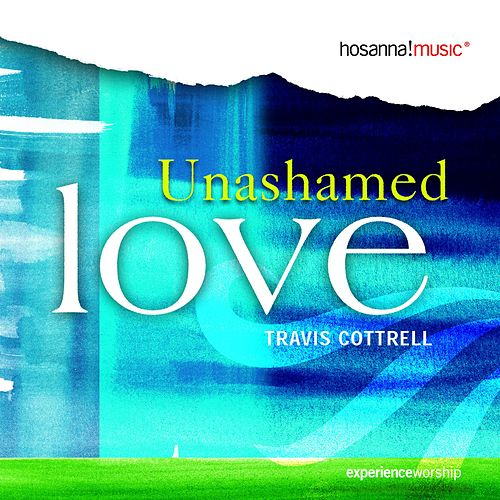 Unashamed Love by Travis Cottrell