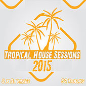 Tropical House Sessions 2015 - Ultimate Sunshine Clubland Anthems Underground to Ibiza Beach by Various Artists
