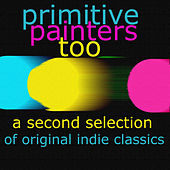 Primitive Painters Too - A Second Selection of Original Indie Classics by Various Artists