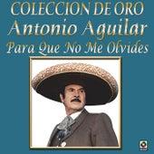 Colección de Oro para Que No Me Olvides by Antonio Aguilar