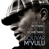 Live for Nothing or Die for Something (Copy) by Bolivar M'vulu