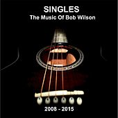 Singles: The Music of Bob Wilson (2008 - 2015) by Bob Wilson
