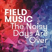 The Noisy Days Are Over by Field Music